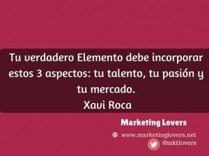 Tu verdadero Elemento debe incorporar estos 3 aspectos: tu talento, tu pasión y tu mercado.  Xavi Roca